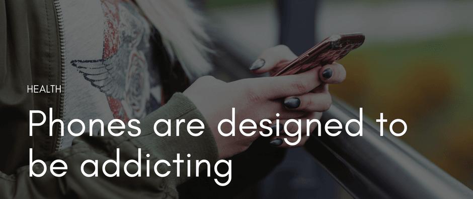 Phones are designed to be addicting