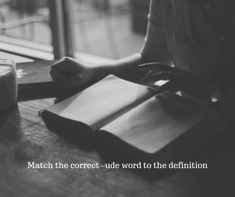 Match the correct –ude word to the definition