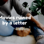 Movies ruined by a letter